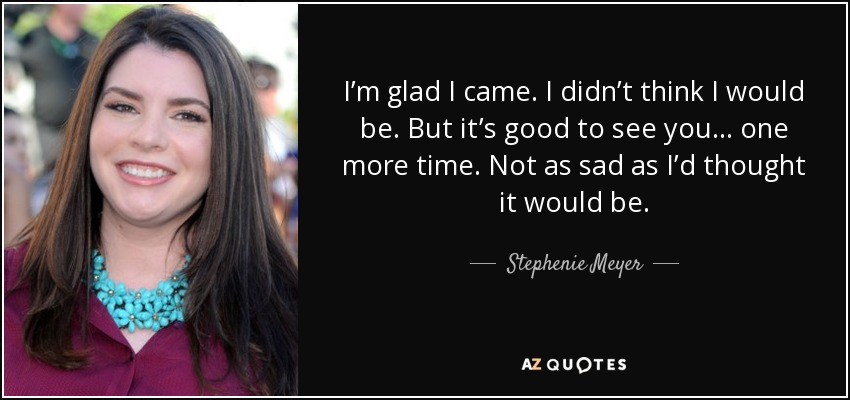 I'm glad I came. I didn't think I would be. But it's good to see you… one more time. Not as sad as I'd thought it would be. - Stephenie Meyer