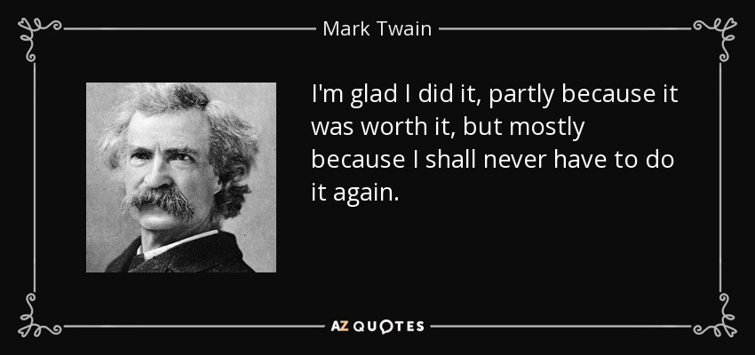 I'm glad I did it, partly because it was worth it, but mostly because I shall never have to do it again. - Mark Twain