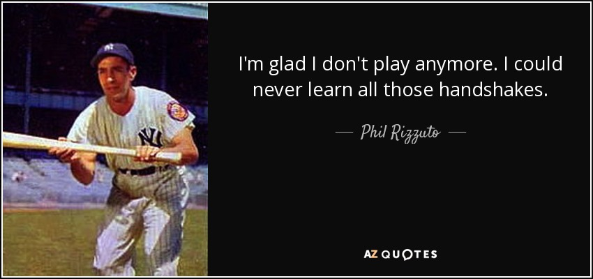 I'm glad I don't play anymore. I could never learn all those handshakes. - Phil Rizzuto