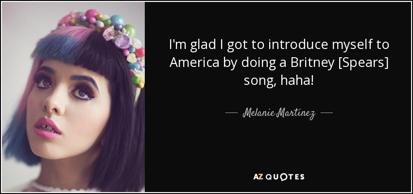 I'm glad I got to introduce myself to America by doing a Britney [Spears] song, haha! - Melanie Martinez