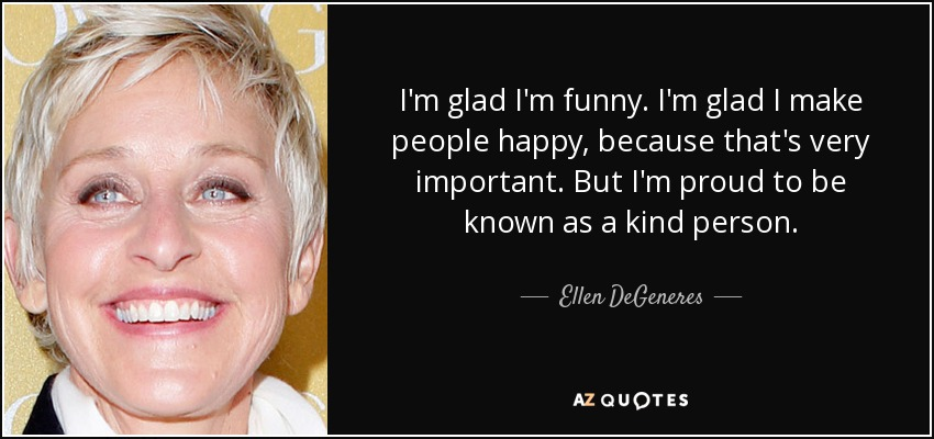 I'm glad I'm funny. I'm glad I make people happy, because that's very important. But I'm proud to be known as a kind person. - Ellen DeGeneres