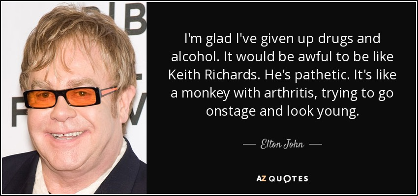 I'm glad I've given up drugs and alcohol. It would be awful to be like Keith Richards. He's pathetic. It's like a monkey with arthritis, trying to go onstage and look young. - Elton John
