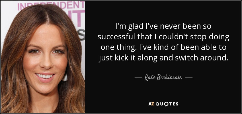 I'm glad I've never been so successful that I couldn't stop doing one thing. I've kind of been able to just kick it along and switch around. - Kate Beckinsale