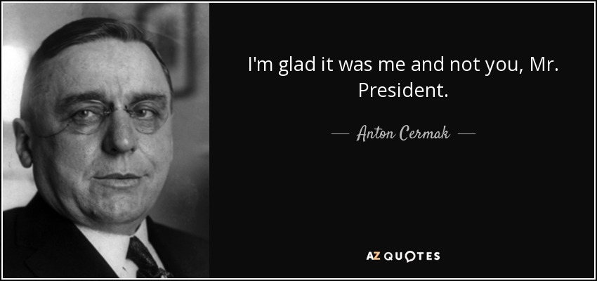 I'm glad it was me and not you, Mr. President. - Anton Cermak