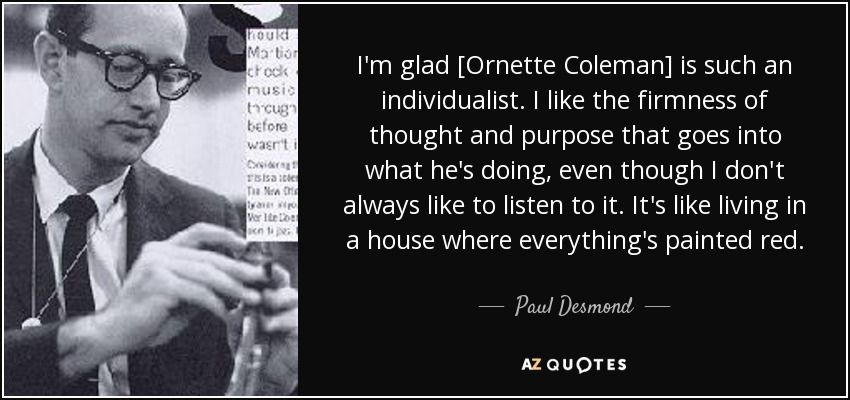 I'm glad [Ornette Coleman] is such an individualist. I like the firmness of thought and purpose that goes into what he's doing, even though I don't always like to listen to it. It's like living in a house where everything's painted red. - Paul Desmond