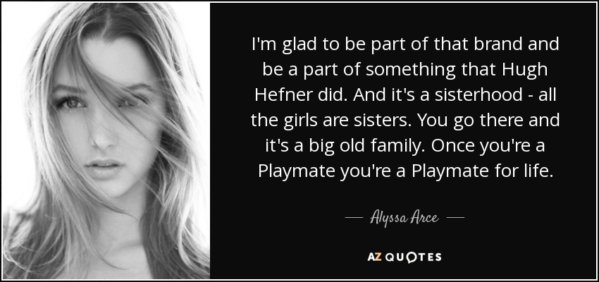 I'm glad to be part of that brand and be a part of something that Hugh Hefner did. And it's a sisterhood - all the girls are sisters. You go there and it's a big old family. Once you're a Playmate you're a Playmate for life. - Alyssa Arce