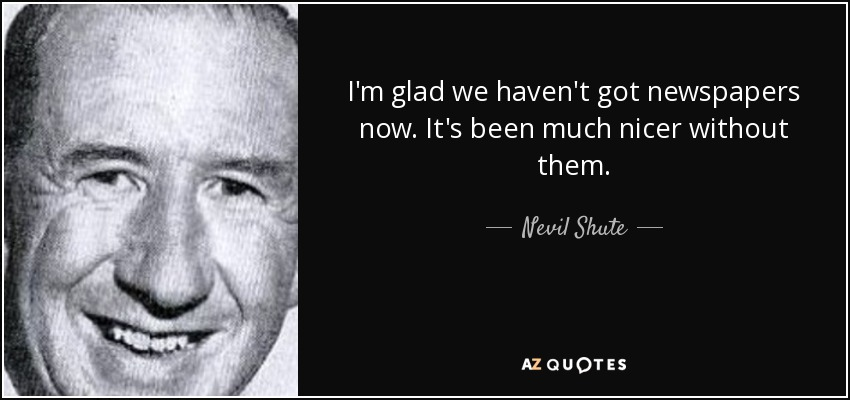 I'm glad we haven't got newspapers now. It's been much nicer without them. - Nevil Shute