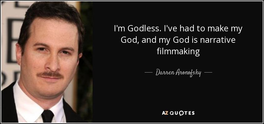 I'm Godless. I've had to make my God, and my God is narrative filmmaking - Darren Aronofsky