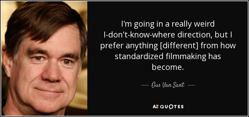 I'm going in a really weird I-don't-know-where direction, but I prefer anything [different] from how standardized filmmaking has become. - Gus Van Sant