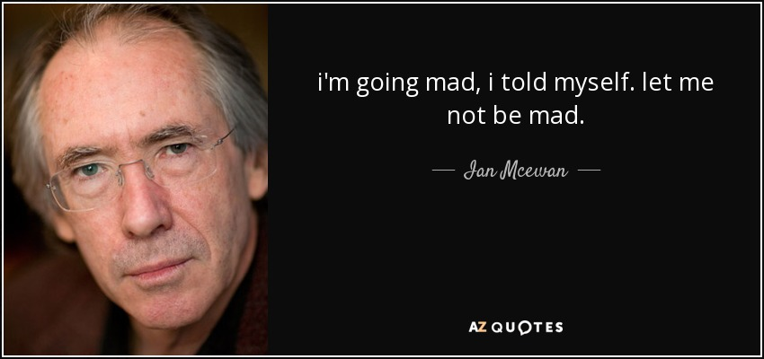 i'm going mad, i told myself. let me not be mad. - Ian Mcewan
