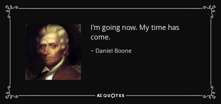 I'm going now. My time has come. - Daniel Boone