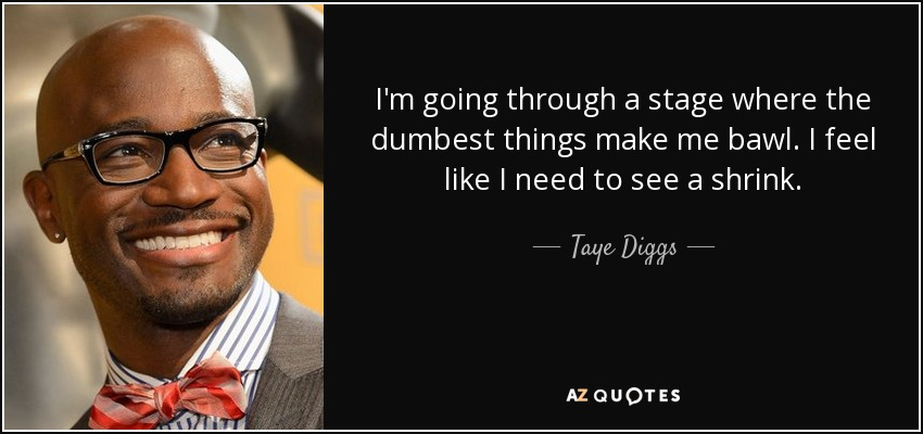 I'm going through a stage where the dumbest things make me bawl. I feel like I need to see a shrink. - Taye Diggs
