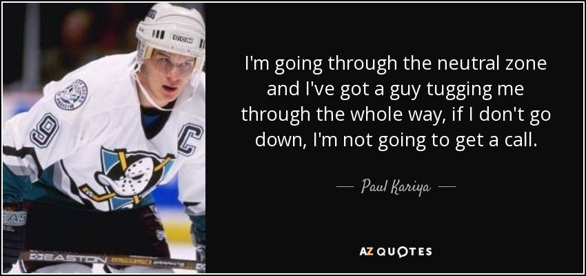 I'm going through the neutral zone and I've got a guy tugging me through the whole way, if I don't go down, I'm not going to get a call. - Paul Kariya