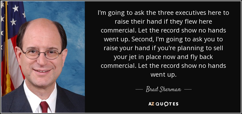 I'm going to ask the three executives here to raise their hand if they flew here commercial. Let the record show no hands went up. Second, I'm going to ask you to raise your hand if you're planning to sell your jet in place now and fly back commercial. Let the record show no hands went up. - Brad Sherman