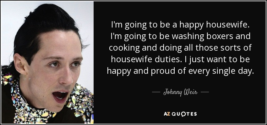 I'm going to be a happy housewife. I'm going to be washing boxers and cooking and doing all those sorts of housewife duties. I just want to be happy and proud of every single day. - Johnny Weir