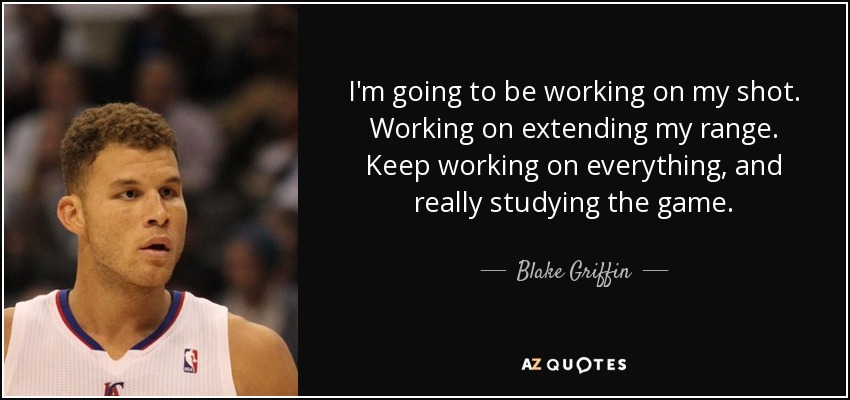 I'm going to be working on my shot. Working on extending my range. Keep working on everything, and really studying the game. - Blake Griffin