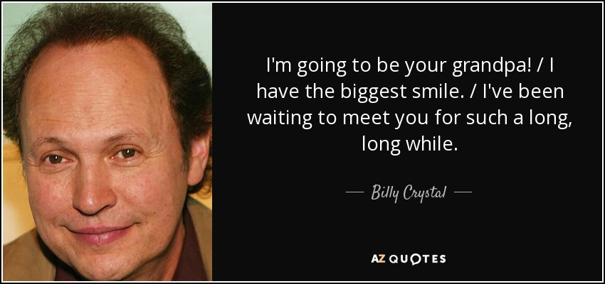 I'm going to be your grandpa! / I have the biggest smile. / I've been waiting to meet you for such a long, long while. - Billy Crystal