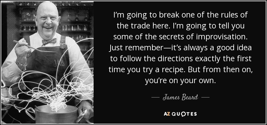 I'm going to break one of the rules of the trade here. I'm going to tell you some of the secrets of improvisation. Just remember—it's always a good idea to follow the directions exactly the first time you try a recipe. But from then on, you're on your own. - James Beard