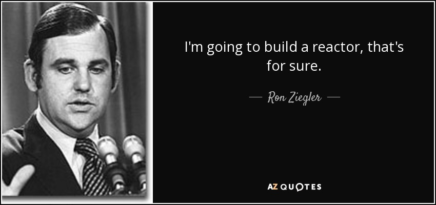 I'm going to build a reactor, that's for sure. - Ron Ziegler
