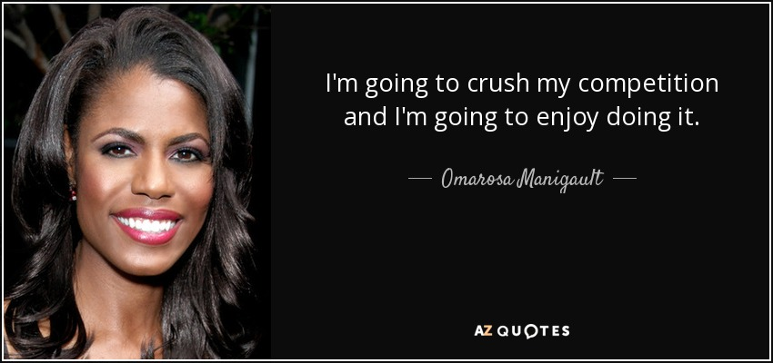 I'm going to crush my competition and I'm going to enjoy doing it. - Omarosa Manigault