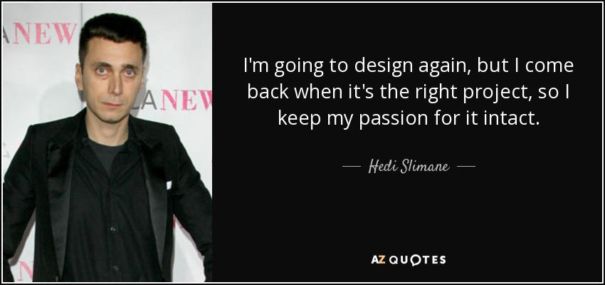 I'm going to design again, but I come back when it's the right project, so I keep my passion for it intact. - Hedi Slimane