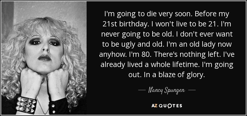 I'm going to die very soon. Before my 21st birthday. I won't live to be 21. I'm never going to be old. I don't ever want to be ugly and old. I'm an old lady now anyhow. I'm 80. There's nothing left. I've already lived a whole lifetime. I'm going out. In a blaze of glory. - Nancy Spungen