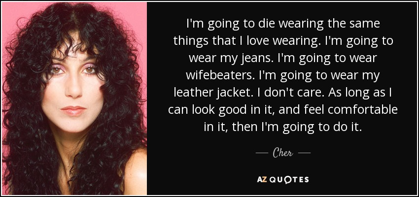 I'm going to die wearing the same things that I love wearing. I'm going to wear my jeans. I'm going to wear wifebeaters. I'm going to wear my leather jacket. I don't care. As long as I can look good in it, and feel comfortable in it, then I'm going to do it. - Cher