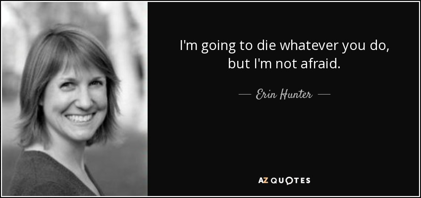I'm going to die whatever you do, but I'm not afraid. - Erin Hunter