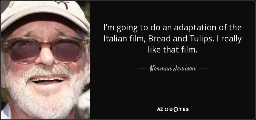 I'm going to do an adaptation of the Italian film, Bread and Tulips. I really like that film. - Norman Jewison