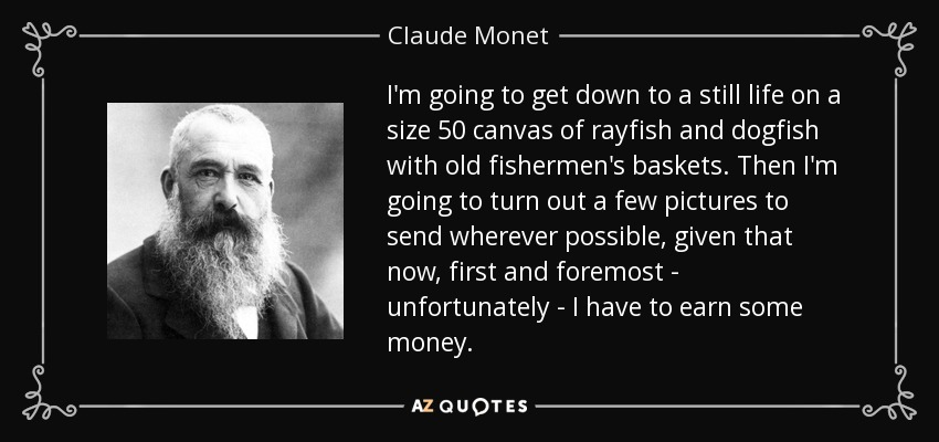 I'm going to get down to a still life on a size 50 canvas of rayfish and dogfish with old fishermen's baskets. Then I'm going to turn out a few pictures to send wherever possible, given that now, first and foremost - unfortunately - I have to earn some money. - Claude Monet