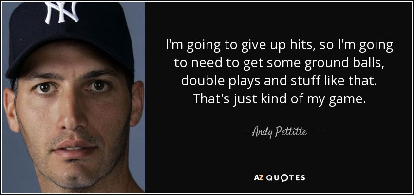 I'm going to give up hits, so I'm going to need to get some ground balls, double plays and stuff like that. That's just kind of my game. - Andy Pettitte