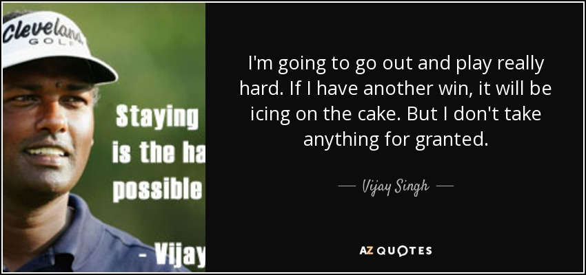 I'm going to go out and play really hard. If I have another win, it will be icing on the cake. But I don't take anything for granted. - Vijay Singh
