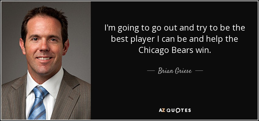 I'm going to go out and try to be the best player I can be and help the Chicago Bears win. - Brian Griese