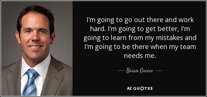 I'm going to go out there and work hard. I'm going to get better, I'm going to learn from my mistakes and I'm going to be there when my team needs me. - Brian Griese