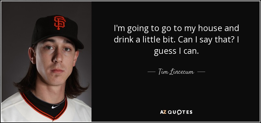 I'm going to go to my house and drink a little bit. Can I say that? I guess I can. - Tim Lincecum