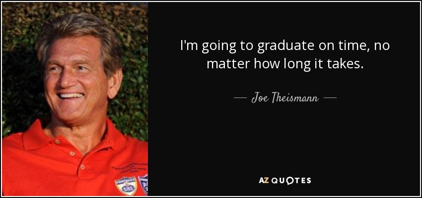 I'm going to graduate on time, no matter how long it takes. - Joe Theismann