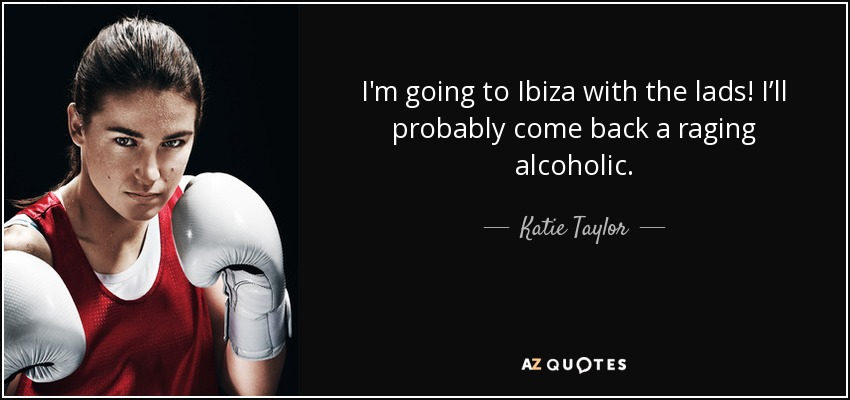 I'm going to Ibiza with the lads! I'll probably come back a raging alcoholic. - Katie Taylor