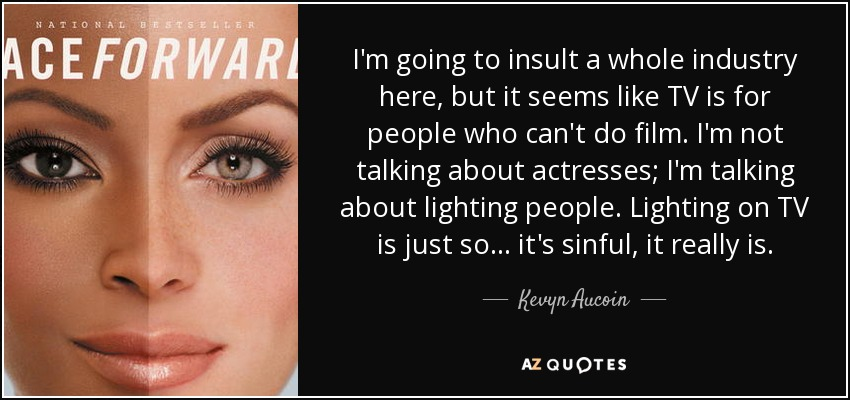 I'm going to insult a whole industry here, but it seems like TV is for people who can't do film. I'm not talking about actresses; I'm talking about lighting people. Lighting on TV is just so... it's sinful, it really is. - Kevyn Aucoin