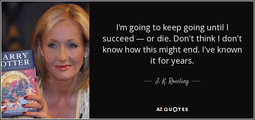 I'm going to keep going until I succeed — or die. Don't think I don't know how this might end. I've known it for years. - J. K. Rowling
