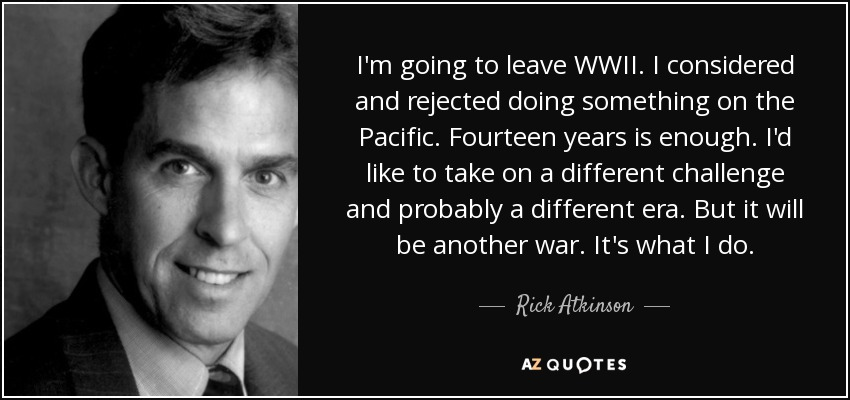 I'm going to leave WWII. I considered and rejected doing something on the Pacific. Fourteen years is enough. I'd like to take on a different challenge and probably a different era. But it will be another war. It's what I do. - Rick Atkinson