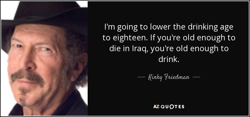 I'm going to lower the drinking age to eighteen. If you're old enough to die in Iraq, you're old enough to drink. - Kinky Friedman
