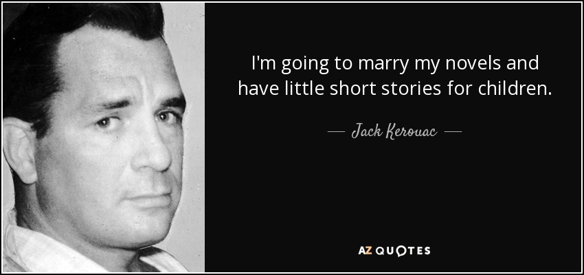 I'm going to marry my novels and have little short stories for children. - Jack Kerouac