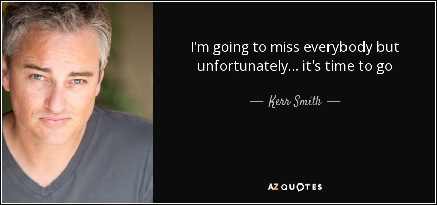 I'm going to miss everybody but unfortunately... it's time to go - Kerr Smith