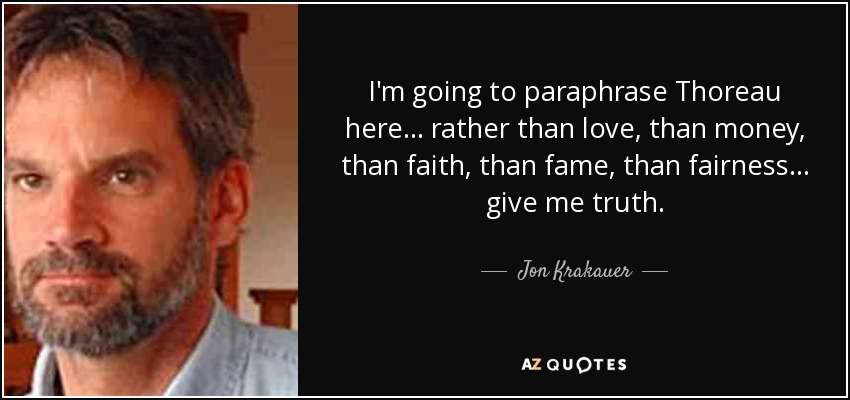 I'm going to paraphrase Thoreau here... rather than love, than money, than faith, than fame, than fairness... give me truth. - Jon Krakauer