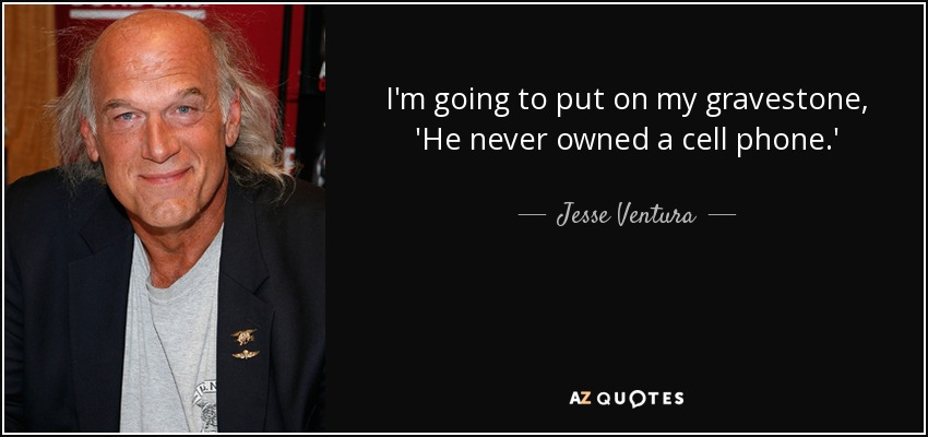 I'm going to put on my gravestone, 'He never owned a cell phone.' - Jesse Ventura