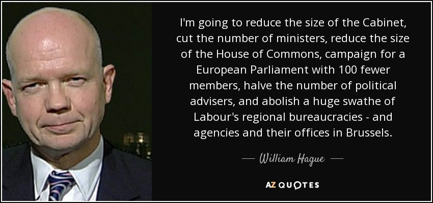 I'm going to reduce the size of the Cabinet, cut the number of ministers, reduce the size of the House of Commons, campaign for a European Parliament with 100 fewer members, halve the number of political advisers, and abolish a huge swathe of Labour's regional bureaucracies - and agencies and their offices in Brussels. - William Hague