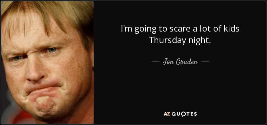 I'm going to scare a lot of kids Thursday night. - Jon Gruden