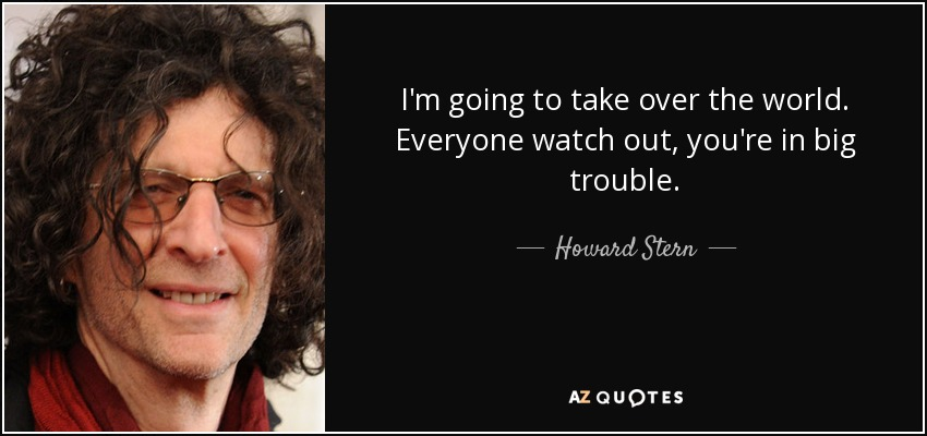 Howard Stern Quote Im Going To Take Over The World Everyone Watch