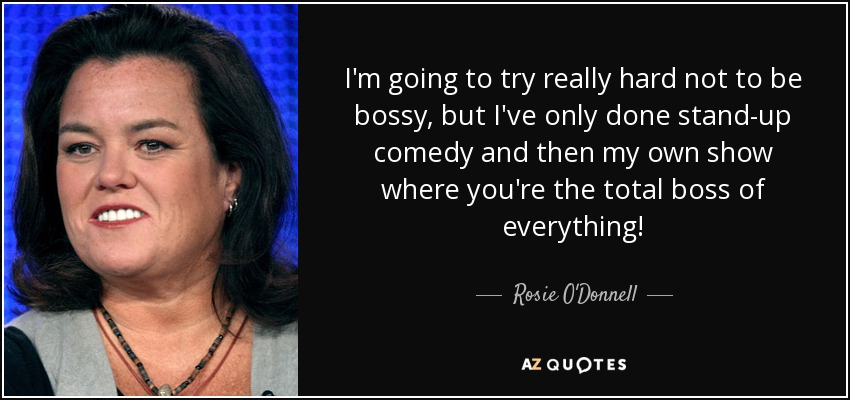 I'm going to try really hard not to be bossy, but I've only done stand-up comedy and then my own show where you're the total boss of everything! - Rosie O'Donnell