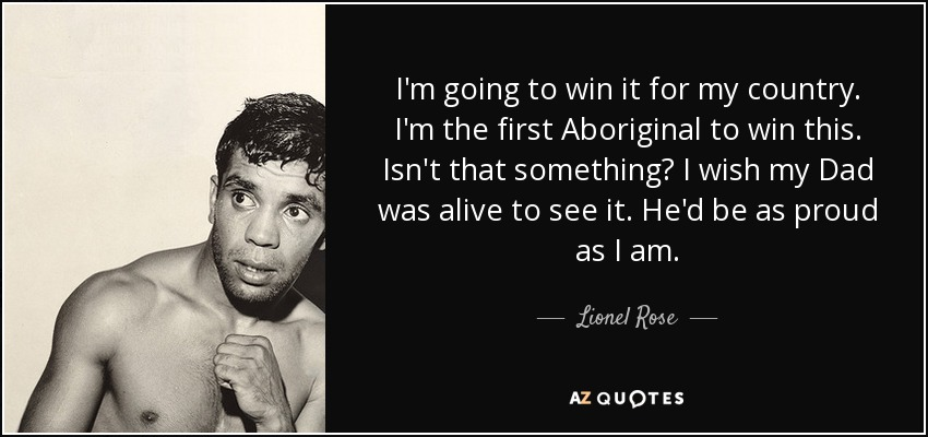 I'm going to win it for my country. I'm the first Aboriginal to win this. Isn't that something? I wish my Dad was alive to see it. He'd be as proud as I am. - Lionel Rose